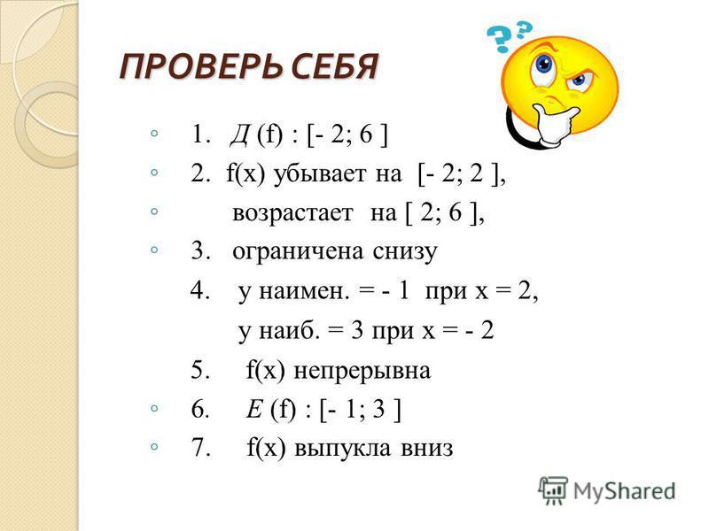 1. Д (f) : [- 2; 6 ] 2. f(x) убывает на [- 2; 2 ], возрастает на [ 2; 6 ], 3. ограничена снизу 4. у наимен. = - 1 при х = 2, у наиб. = 3 при х = - 2 5. f(x) непрерывна 6. Е (f) : [- 1; 3 ] 7. f(x) выпукла вниз ПРОВЕРЬ СЕБЯ ПРОВЕРЬ СЕБЯ