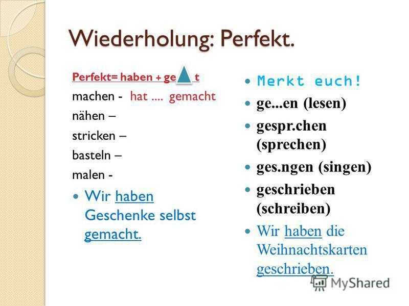 Wiederholung: Perfekt. Perfekt= haben + ge t machen - hat.... gemacht nähen – stricken – basteln – malen - Wir haben Geschenke selbst gemacht. Merkt euch! ge...en (lesen) gespr.chen (sprechen) ges.ngen (singen) geschrieben (schreiben) Wir haben die W