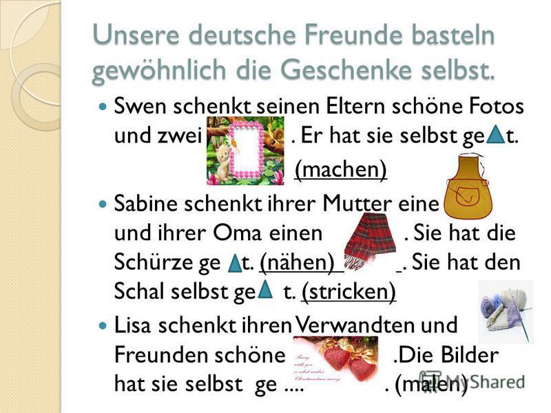 Unsere deutsche Freunde basteln gewöhnlich die Geschenke selbst. Swen schenkt seinen Eltern schöne Fotos und zwei. Er hat sie selbst ge t. (machen) Sabine schenkt ihrer Mutter eine und ihrer Oma einen. Sie hat die Schürze ge t. (nähen). Sie hat den S