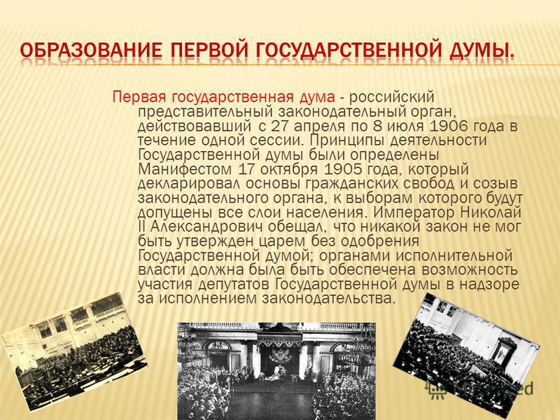 Первая государственная дума - российский представительный законодательный орган, действовавший с 27 апреля по 8 июля 1906 года в течение одной сессии. Принципы деятельности Государственной думы были определены Манифестом 17 октября 1905 года, который