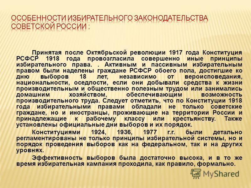Принятая после Октябрьской революции 1917 года Конституция РСФСР 1918 года провозгласила совершенно иные принципы избирательного права.. Активным и пассивным избирательным правом были наделены граждане РСФСР обоего пола, достигшие ко дню выборов 18 л