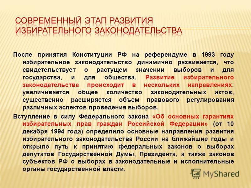 После принятия Конституции РФ на референдуме в 1993 году избирательное законодательство динамично развивается, что свидетельствует о растущем значении выборов и для государства, и для общества. Развитие избирательного законодательства происходит в не