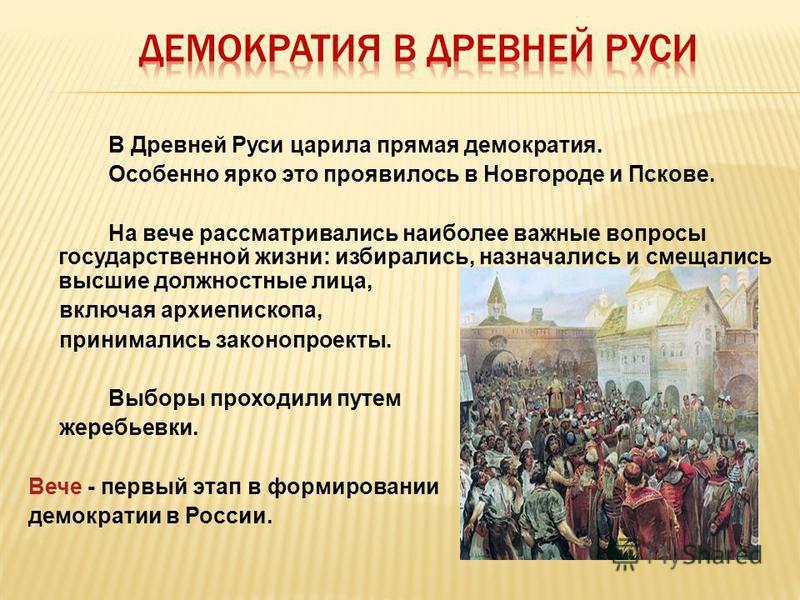 В Древней Руси царила прямая демократия. Особенно ярко это проявилось в Новгороде и Пскове. На вече рассматривались наиболее важные вопросы государственной жизни: избирались, назначались и смещались высшие должностные лица, включая архиепископа, прин