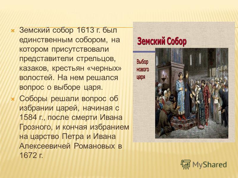 Земский собор 1613 г. был единственным собором, на котором присутствовали представители стрельцов, казаков, крестьян «черных» волостей. На нем решался вопрос о выборе царя. Соборы решали вопрос об избрании царей, начиная с 1584 г., после смерти Ивана