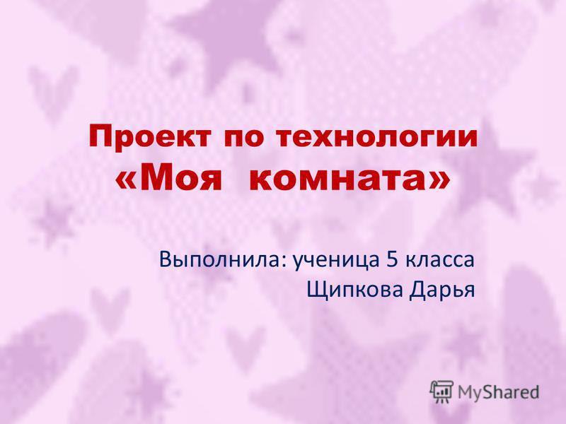 Проект по технологии «Моя комната» Выполнила: ученица 5 класса Щипкова Дарья