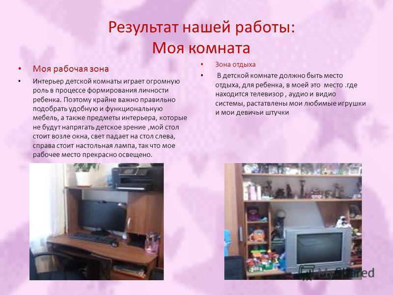 Результат нашей работы: Моя комната Моя рабочая зона Интерьер детской комнаты играет огромную роль в процессе формирования личности ребенка. Поэтому крайне важно правильно подобрать удобную и функциональную мебель, а также предметы интерьера, которые