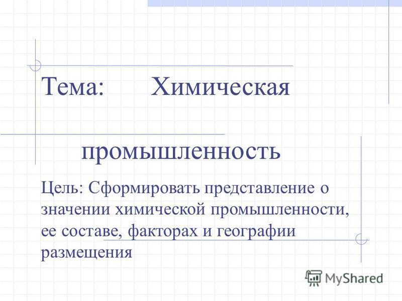 Тема: Химическая промышленность Цель: Сформировать представление о значении химической промышленности, ее составе, факторах и географии размещения