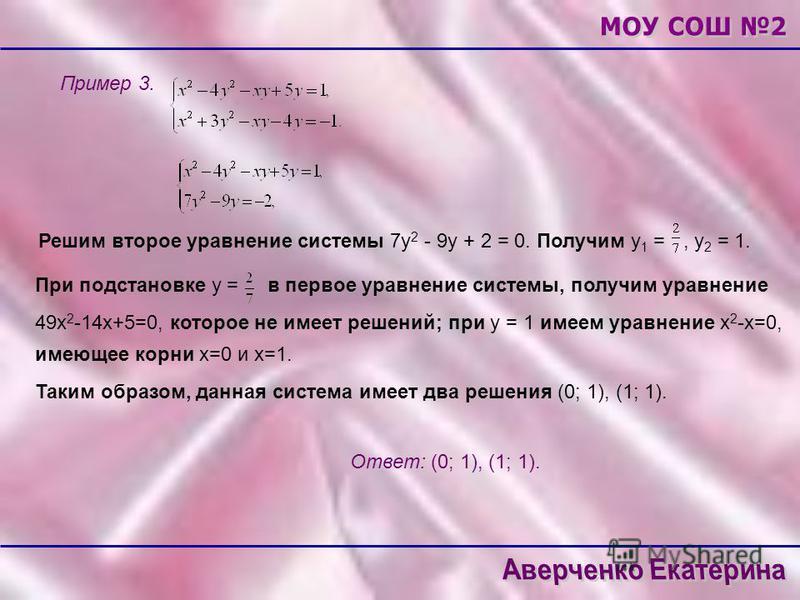 Пример 3. Решим второе уравнение системы 7 у 2 - 9 у + 2 = 0. Получим у 1 =, у 2 = 1. При подстановке у = Таким образом, данная система имеет два решения (0; 1), (1; 1). 49 х 2 -14 х+5=0, которое не имеет решений; при у = 1 имеем уравнение х 2 -х=0,
