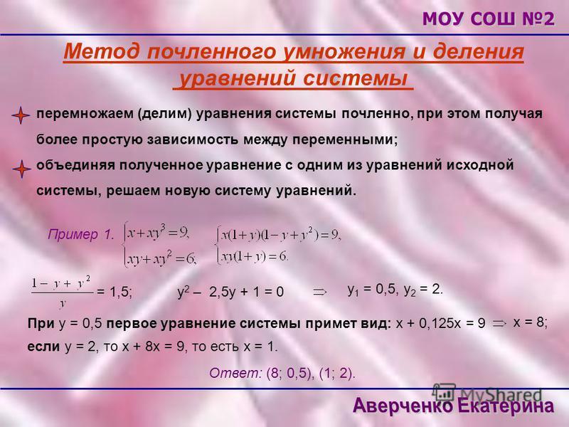 Метод почленноеего умножения и деления уравнений системы перемножаем (делим) уравнения системы почленноее, при этом получая более простую зависимость между переменными; объединяя полученное уравнение с одним из уравнений исходной системы, решаем нову