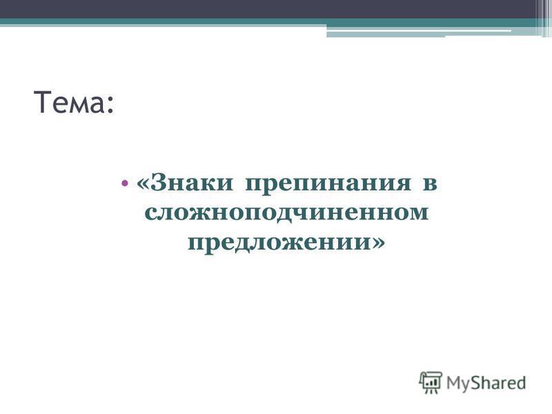 Тема: «Знаки препинания в сложноподчиненном предложении»