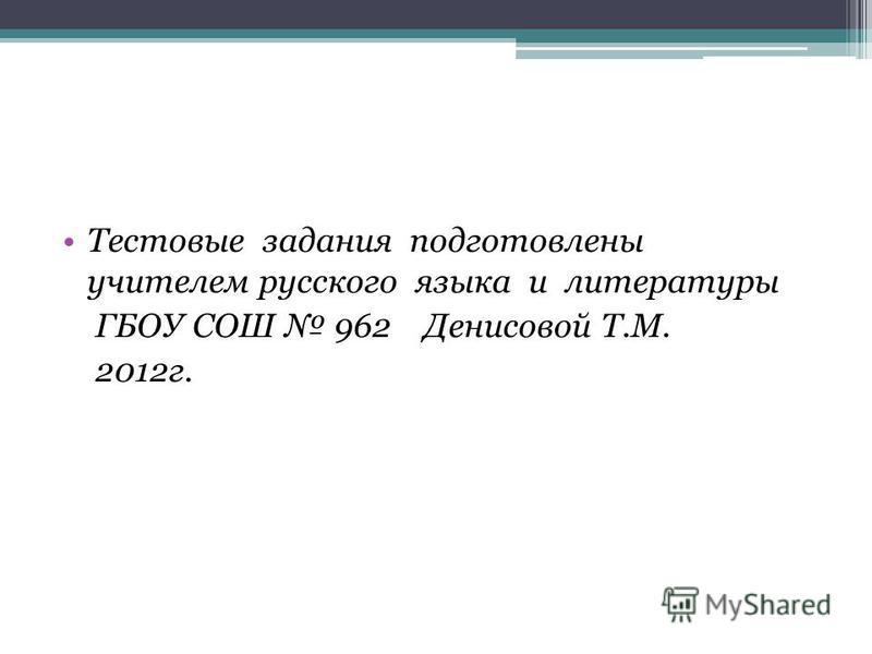 Тестовые задания подготовлены учителем русского языка и литературы ГБОУ СОШ 962 Денисовой Т.М. 2012 г.