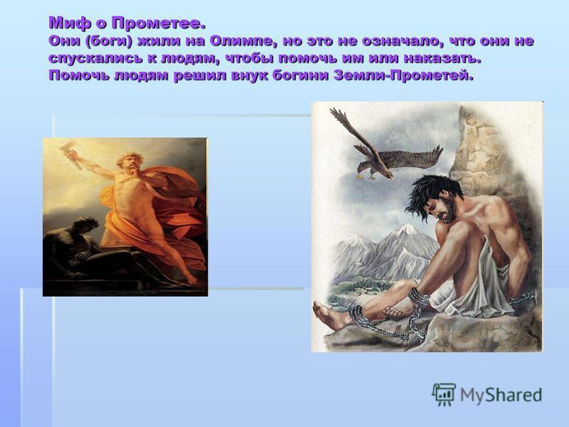 Миф о Прометее. Они (боги) жили на Олимпе, но это не означало, что они не спускались к людям, чтобы помочь им или наказать. Помочь людям решил внук богини Земли-Прометей.