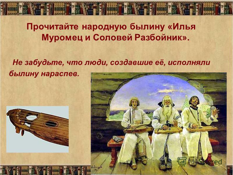 Прочитайте народную былину «Илья Муромец и Соловей Разбойник». Не забудьте, что люди, создавшие её, исполняли былину нараспев.