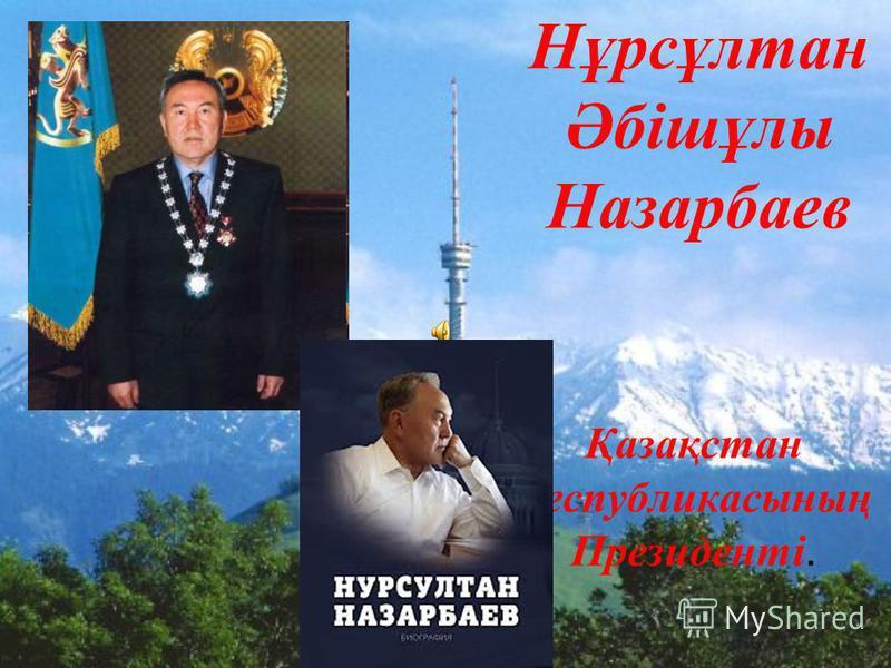 Нұрсұлтан Әбішұлы Назарбаев Қазақстан Республикасының Президенті.
