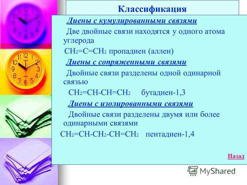 Классификация Диены с кумулированными связями Две двойные связи находятся у одного атома углерода СН 2 =С=СН 2 пропадиен (аллен) Диены с сопряженными связями Двойные связи разделены одной одинарной связью СН 2 =СН-СН=СН 2 бутадиен-1,3 Диены с изолиро