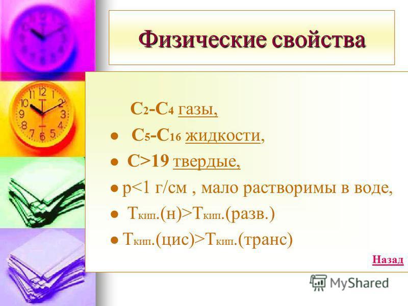 Физические свойства С 2 -С 4 газы, С 5 -С 16 жидкости, С>19 твердые, рT кип.(разв.) Т кип.(цис)>T кип.(транс) Назад