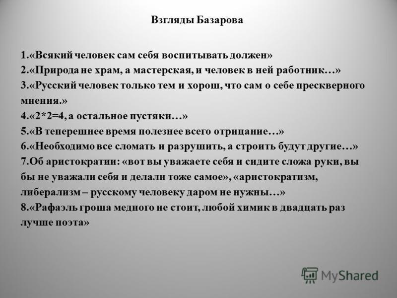 Взгляды Базарова 1.«Всякий человек сам себя воспитывать должен» 2.«Природа не храм, а мастерская, и человек в ней работник…» 3.«Русский человек только тем и хорош, что сам о себе прескверного мнения.» 4.«2*2=4, а остальное пустяки…» 5.«В теперешнее в