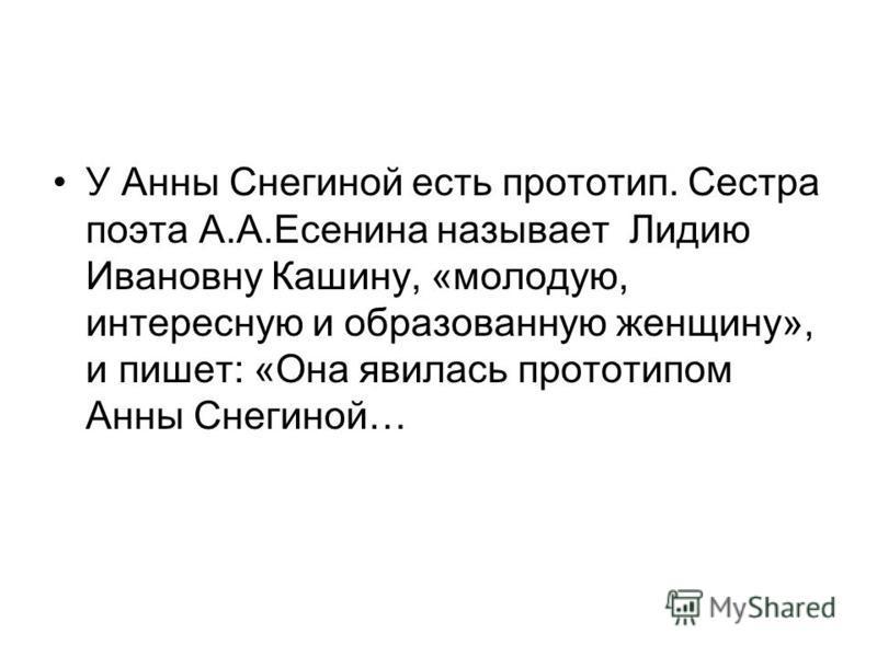У Анны Снегиной есть прототип. Сестра поэта А.А.Есенина называет Лидию Ивановну Кашину, «молодую, интересную и образованную женщину», и пишет: «Она явилась прототипом Анны Снегиной…