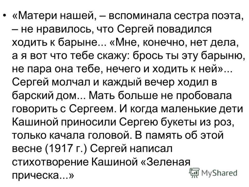 «Матери нашей, – вспоминала сестра поэта, – не нравилось, что Сергей повадился ходить к барыне... «Мне, конечно, нет дела, а я вот что тебе скажу: брось ты эту барыню, не пара она тебе, нечего и ходить к ней»... Сергей молчал и каждый вечер ходил в б