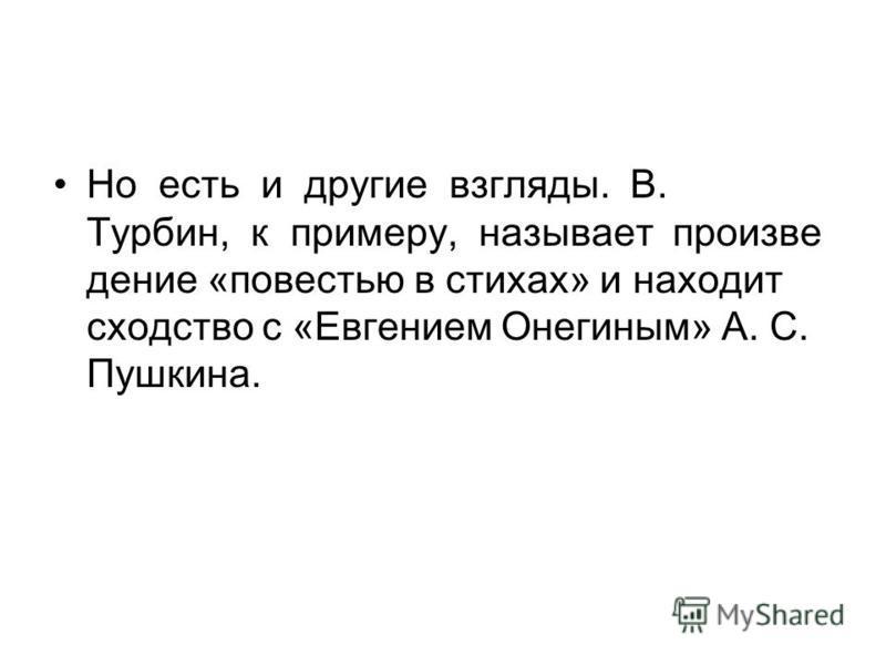 Но есть и другие взгляды. В. Турбин, к примеру, называет произведение «повестью в стихах» и находит сходство с «Евгением Онегиным» А. С. Пушкина.