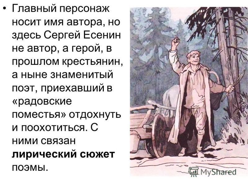 Главный персонаж носит имя автора, но здесь Сергей Есенин не автор, а герой, в прошлом крестьянин, а ныне знаменитый поэт, приехавший в «бардовские поместья» отдохнуть и поохотиться. С ними связан лирический сюжет поэмы.