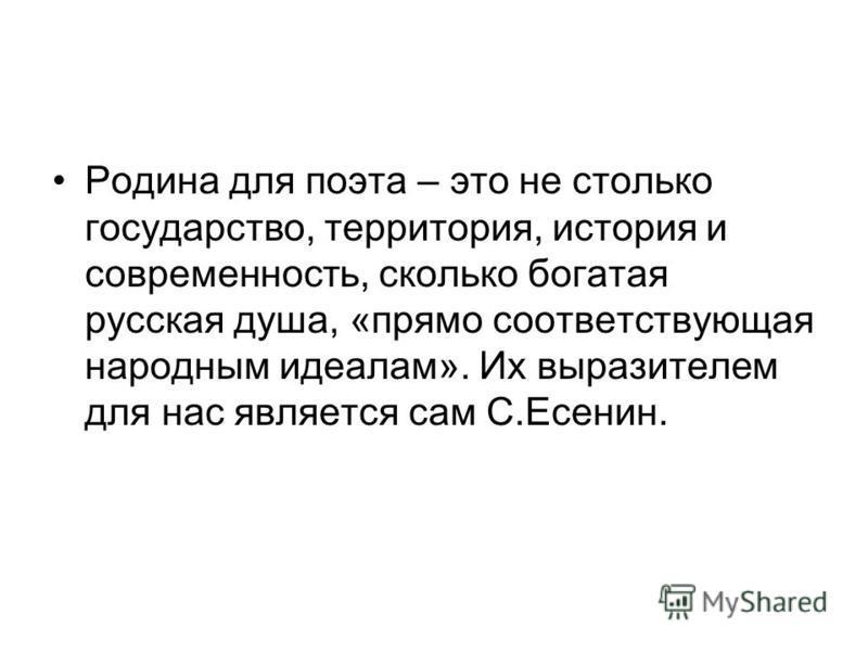 Родина для поэта – это не столько государство, территория, история и современность, сколько богатая русская душа, «прямо соответствующая народным идеалам». Их выразителем для нас является сам С.Есенин.