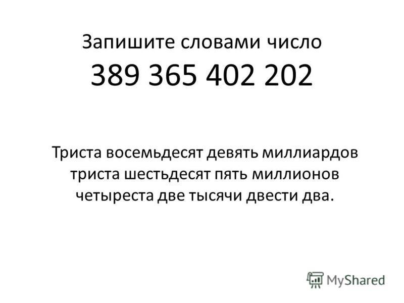 Запишите словами число 389 365 402 202 Триста восемьдесят девять миллиардов триста шестьдесят пять миллионов четыреста две тысячи двести два.