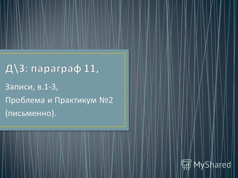 Записи, в.1-3, Проблема и Практикум 2 ( письменно ).