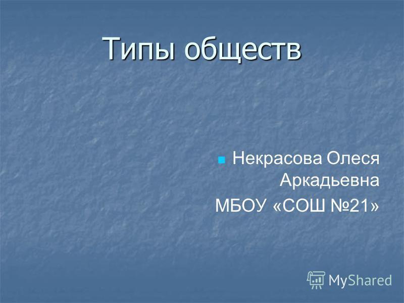Типы обществ Некрасова Олеся Аркадьевна МБОУ «СОШ 21»