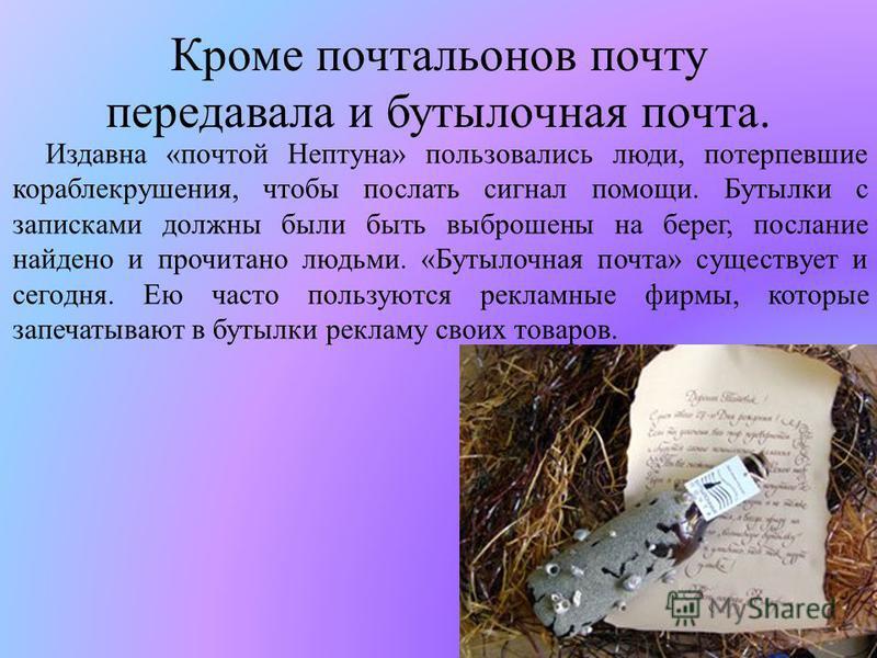 Кроме почтальонов почту передавала и бутылочная почта. Издавна «почтой Нептуна» пользовались люди, потерпевшие кораблекрушения, чтобы послать сигнал помощи. Бутылки с записками должны были быть выброшены на берег, послание найдено и прочитано людьми.