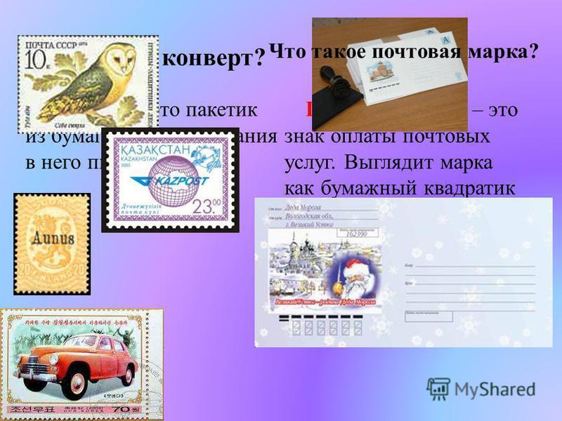 Что такое конверт? Конверт – это пакетик из бумаги для вкладывания в него письма. Почтовая марка – это знак оплаты почтовых услуг. Выглядит марка как бумажный квадратик или прямоугольник с различными изображениями и указанием цен ы. Что такое почтова