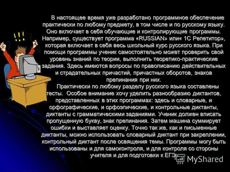 В настоящее время уже разработано программное обеспечение практически по любому предмету, в том числе и по русскому языку. Оно включает в себя обучающие и контролирующие программы. Например, существует программа «RUSSIAN» или« 1С Репетитор», которая