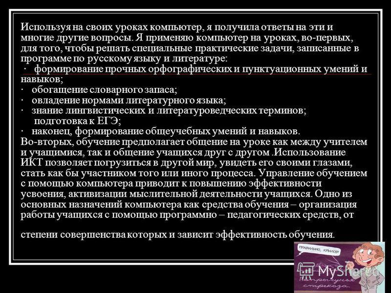 Используя на своих уроках компьютер, я получила ответы на эти и многие другие вопросы. Я применяю компьютер на уроках, во-первых, для того, чтобы решать специальные практические задачи, записанные в программе по русскому языку и литературе: · формиро