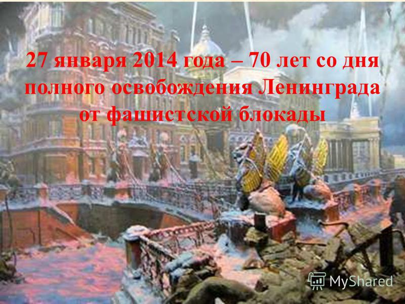 27 января 2014 года – 70 лет со дня полного освобождения Ленинграда от фашистской блокады