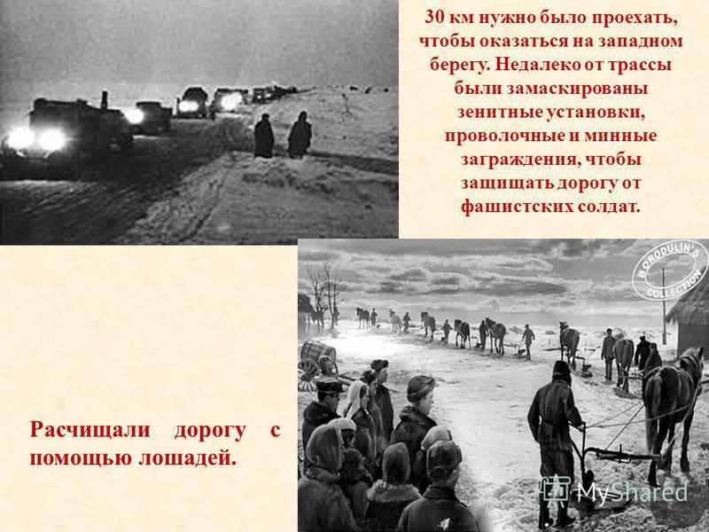30 км нужно было проехать, чтобы оказаться на западном берегу. Недалеко от трассы были замаскированы зенитные установки, проволочные и минные заграждения, чтобы защищать дорогу от фашистских солдат. Расчищали дорогу с помощью лошадей.