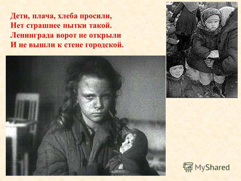 Дети, плача, хлеба просили, Нет страшнее пытки такой. Ленинграда ворот не открыли И не вышли к стене городской. Дети, плача хлеба просили, Нет страшнее пытки такой. Ленинграда ворот не открыли И не вышли к стене городской.