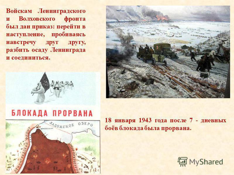 Войскам Ленинградского и Волховского фронта был дан приказ: перейти в наступление, пробиваясь навстречу друг другу, разбить осаду Ленинграда и соединиться. 18 января 1943 года после 7 - дневных боёв блокада была прорвана.