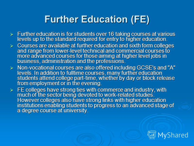 Further Education (FE) Further education is for students over 16 taking courses at various levels up to the standard required for entry to higher education. Further education is for students over 16 taking courses at various levels up to the standard