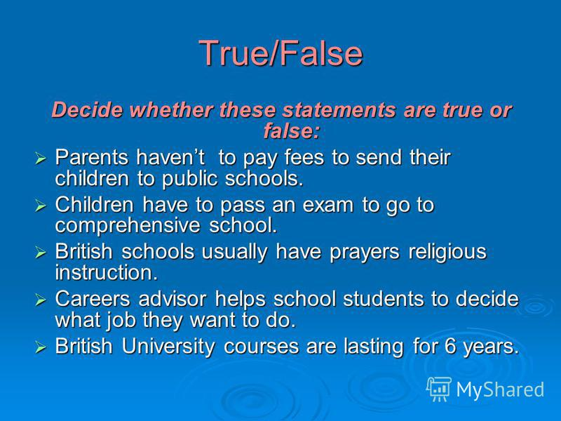 True/False Decide whether these statements are true or false: Parents havent to pay fees to send their children to public schools. Parents havent to pay fees to send their children to public schools. Children have to pass an exam to go to comprehensi