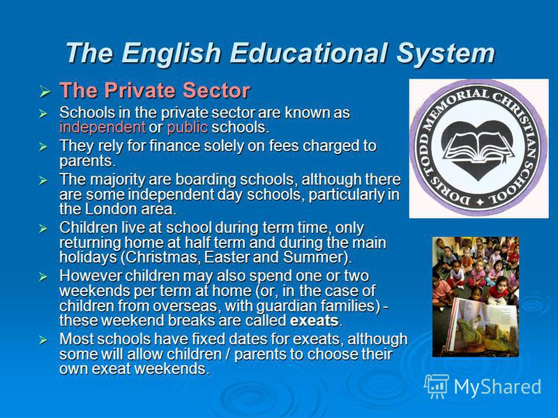 The English Educational System The Private Sector Schools in the private sector are known as independent or public schools. They rely for finance solely on fees charged to parents. The majority are boarding schools, although there are some independen