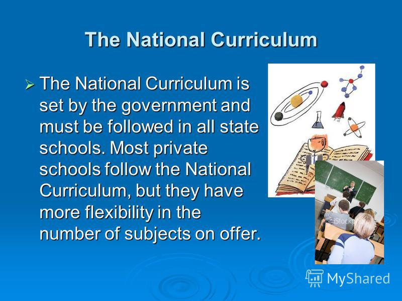 The National Curriculum The National Curriculum is set by the government and must be followed in all state schools. Most private schools follow the National Curriculum, but they have more flexibility in the number of subjects on offer. The National C