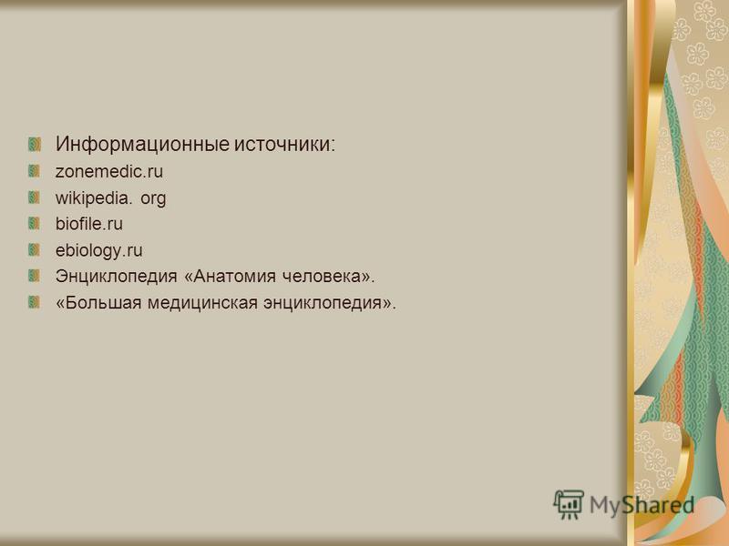 Информационные источники: zonemedic.ru wikipedia. org biofile.ru ebiology.ru Энциклопедия «Анатомия человека». «Большая медицинская энциклопедия».