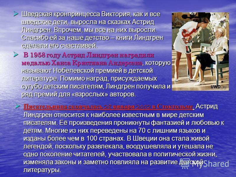 Шведская кронпринцесса Виктория, как и все шведские дети, выросла на сказках Астрид Линдгрен. Впрочем, мы все на них выросли. Спасибо ей за наше детство – книги Линдгрен сделали его счастливей. В В 1958 году Астрид Линдгрен наградили медалью Ханса Кр