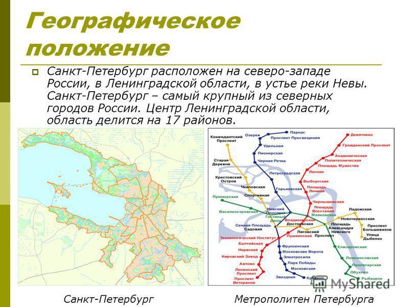 Географическое положение Санкт-Петербург расположен на северо-западе России, в Ленинградской области, в устье реки Невы. Санкт-Петербург – самый крупный из северных городов России. Центр Ленинградской области, область делится на 17 районов. Санкт-Пет