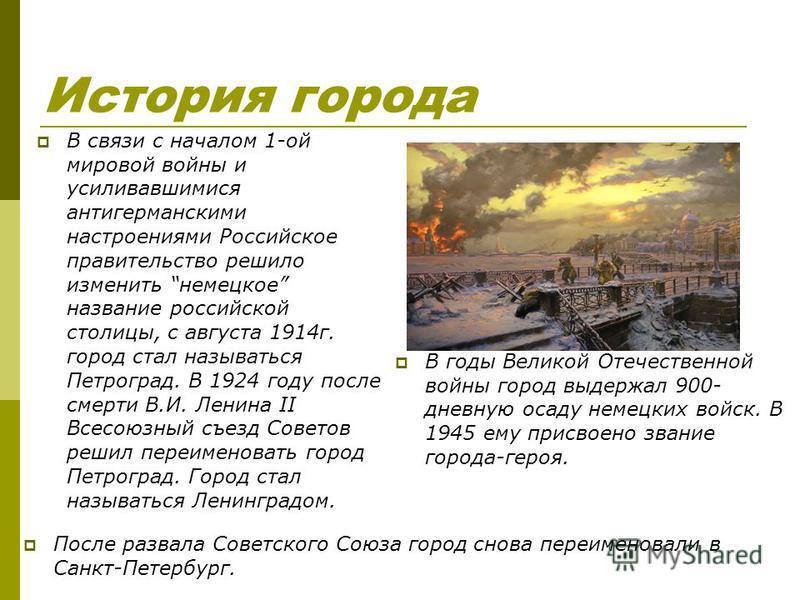 История города В связи с началом 1-ой мировой войны и усиливавшимися антигерманскими настроениями Российское правительство решило изменить немецкое название российской столицы, с августа 1914 г. город стал называться Петроград. В 1924 году после смер