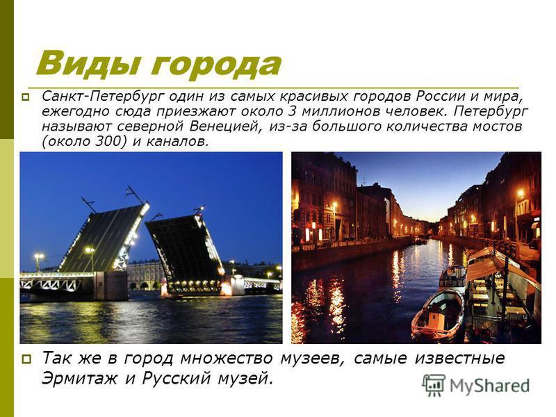 Виды города Санкт-Петербург один из самых красивых городов России и мира, ежегодно сюда приезжают около 3 миллионов человек. Петербург называют северной Венецией, из-за большого количества мостов (около 300) и каналов. Так же в город множество музеев
