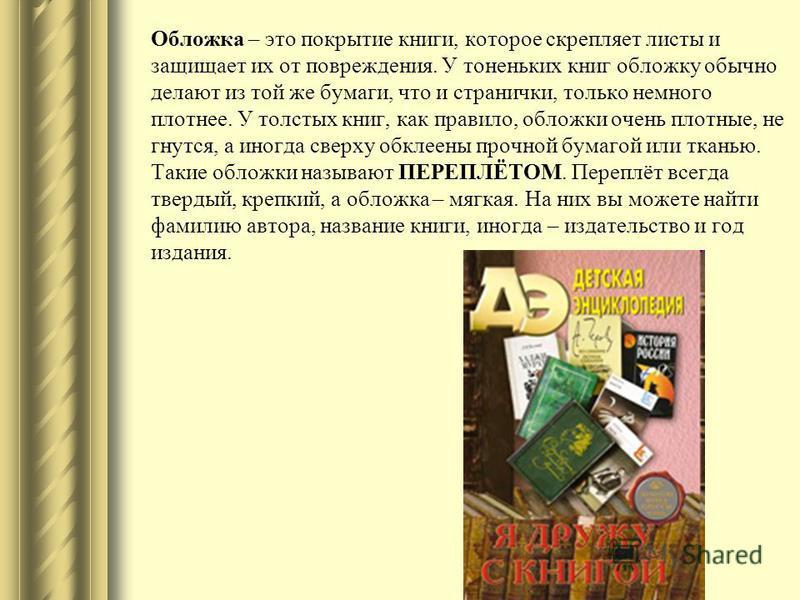 Обложка – это покрытие книги, которое скрепляет листы и защищает их от повреждения. У тоненьких книг обложку обычно делают из той же бумаги, что и странички, только немного плотнее. У толстых книг, как правило, обложки очень плотные, не гнутся, а ино