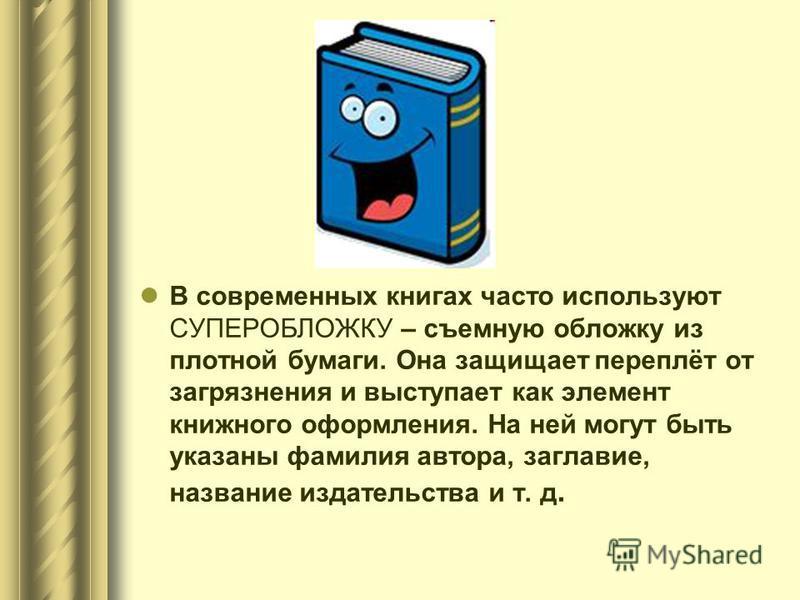 В современных книгах часто используют СУПЕРОБЛОЖКУ – съемную обложку из плотной бумаги. Она защищает переплёт от загрязнения и выступает как элемент книжного оформления. На ней могут быть указаны фамилия автора, заглавие, название издательства и т. д