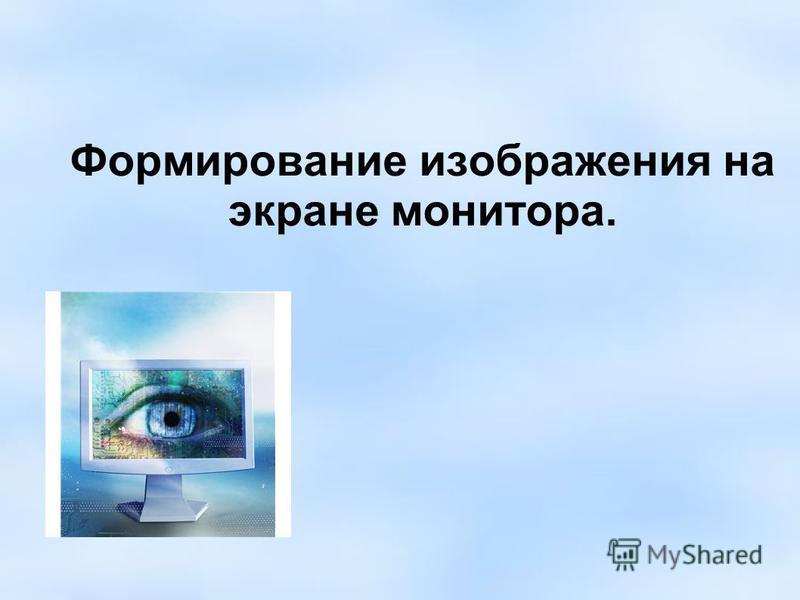 Формирование изображения на экране монитора.