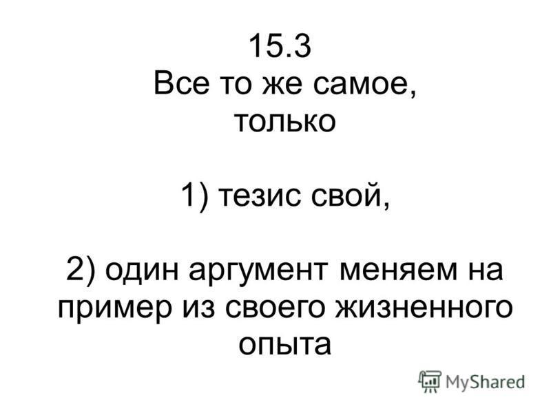15.3 Все то же самое, только 1) тезис свой, 2) один аргумент меняем на пример из своего жизненного опыта